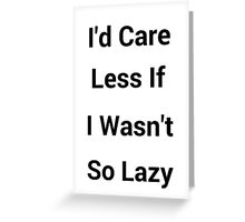 I'd Care Less If I Wasn't So Lazy Greeting Card