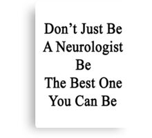 Don't Just Be A Neurologist Be The Best One You Can Be  Canvas Print