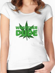 Whatever Dude Weed Stoner Marijuana Cool Ganja Legalize It Women's Fitted Scoop T-Shirt