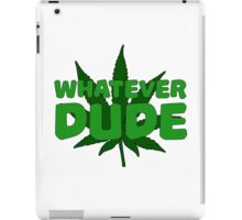 Whatever Dude Weed Stoner Marijuana Cool Ganja Legalize It iPad Case/Skin