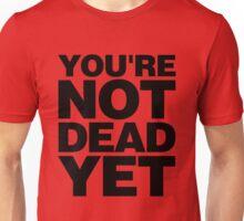YOU'RE NOT DEAD YET Unisex T-Shirt