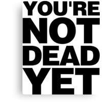 YOU'RE NOT DEAD YET Canvas Print