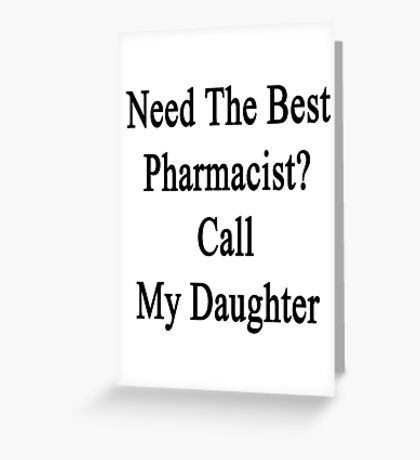 Need The Best Pharmacist? Call My Daughter  Greeting Card