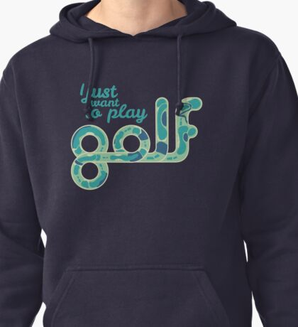 I just want to play golf.  Pullover Hoodie