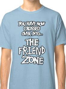 You Have Now Crossed Over Into The Friend Zone Classic T-Shirt