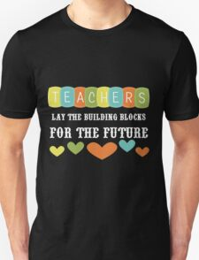 Teachers Lay The Building Blocks For The Future Unisex T-Shirt