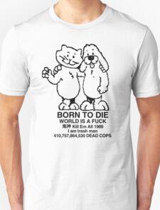 BORN TO DIE WORLD IS A FUCK Kill Em All 1989 I am trash man 410,757,864,530 DEAD COPS Tshirt Unisex T-Shirt
