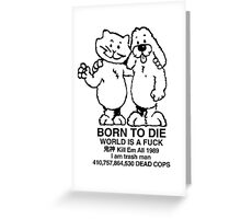 BORN TO DIE WORLD IS A FUCK Kill Em All 1989 I am trash man 410,757,864,530 DEAD COPS Tshirt Greeting Card