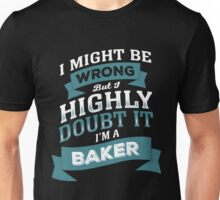 I MIGHT BE WRONG BUT I HIGHLY DOUBT IT I'M A BAKER Unisex T-Shirt