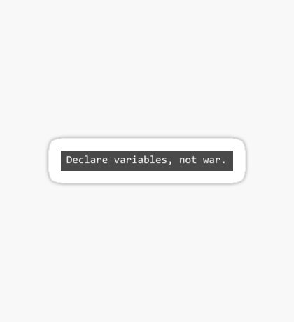 Declare variables, not war. Sticker