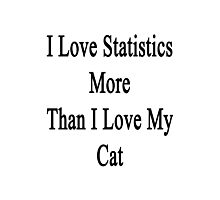 I Love Statistics More Than I Love My Cat  Photographic Print