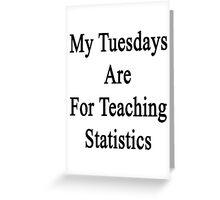 My Tuesdays Are For Teaching Statistics  Greeting Card