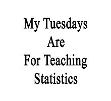 My Tuesdays Are For Teaching Statistics  Photographic Print