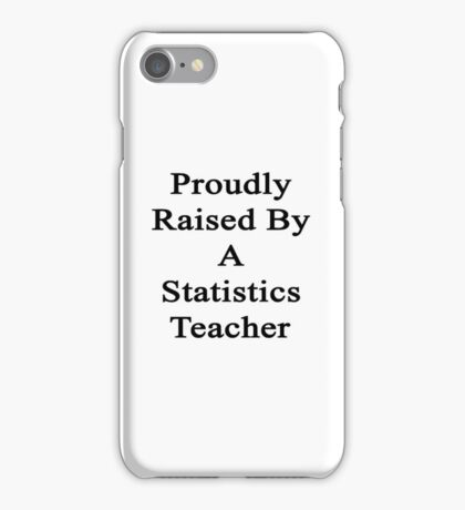 Proudly Raised By A Statistics Teacher  iPhone Case/Skin