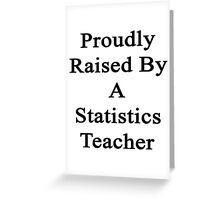 Proudly Raised By A Statistics Teacher  Greeting Card