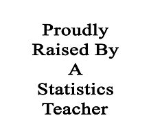 Proudly Raised By A Statistics Teacher  Photographic Print