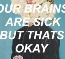 our brains are sick but that's okay Sticker