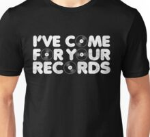 I too have come for your records. Unisex T-Shirt