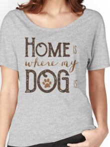 Home is where my dog is - Typography Women's Relaxed Fit T-Shirt