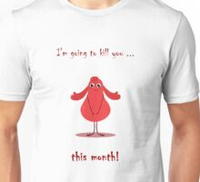 I'm going to kill you ... this month! Unisex T-Shirt