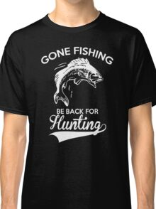 GONE FISHING BE BACK FOR HUNTING Classic T-Shirt
