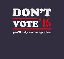 Don't Vote You'll Only Encourage Them 2016  Unisex T-Shirt