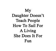 My Daughter Doesn't Teach People How To Sail For A Living She Does It For Fun  Photographic Print