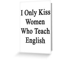 I Only Kiss Women Who Teach English Greeting Card