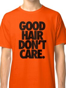 GOOD HAIR DON'T CARE. Classic T-Shirt