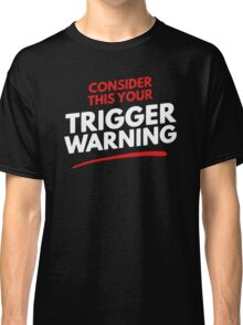 Consider This Your Trigger Warning Classic T-Shirt
