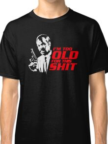 I'm Too Old For This Shit Classic T-Shirt