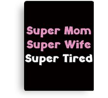SUPER MOM, SUPER WIFE, SUPER TIRED Canvas Print
