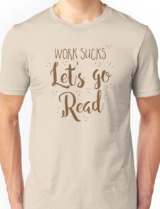 work sucks lets go READ! Unisex T-Shirt