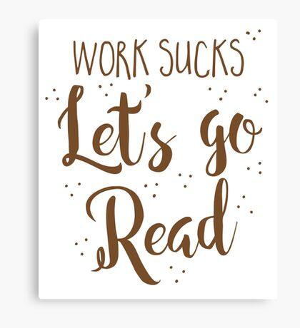 work sucks lets go READ! Canvas Print