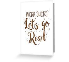 work sucks lets go READ! Greeting Card