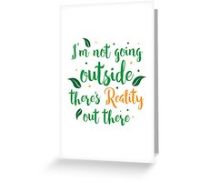 I'm not going outside today there's reality out there! Greeting Card