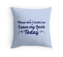 please don't make me leave my book today Throw Pillow