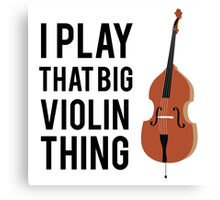 I Play That Big Violin Thing Canvas Print