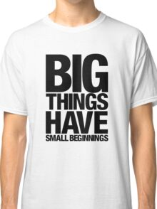Big Things Have Small Beginnings (Black Text) Classic T-Shirt