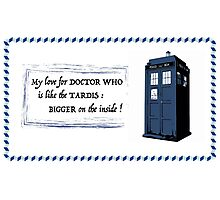 My love for Doctor Who is like the TARDIS Photographic Print