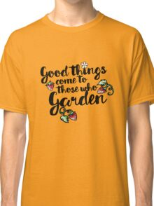 Good things come to those who garden Classic T-Shirt