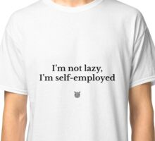 I'm not lazy, I'm self-employed Classic T-Shirt