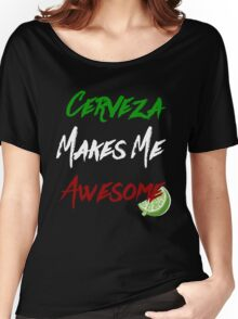 cerveza makes me awesome Women's Relaxed Fit T-Shirt