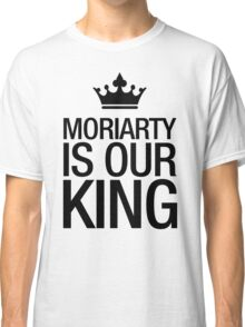 MORIARTY IS OUR KING (black type) Classic T-Shirt