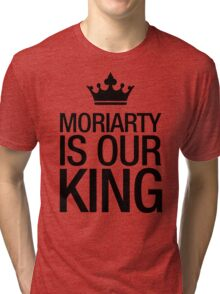 MORIARTY IS OUR KING (black type) Tri-blend T-Shirt