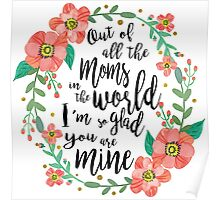 Out of all the moms in the world im so glad you are mine Poster