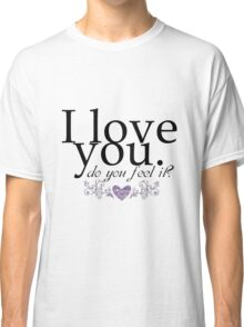 I love you do you feel it? Romantic love, quote design Classic T-Shirt