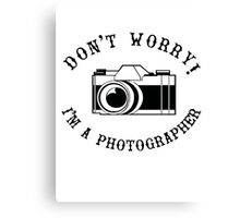 Don't Worry I'm a Photographer! Canvas Print
