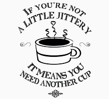 If You're Not a Little Jittery, It Means You Need Another Cup Unisex T-Shirt