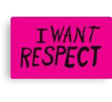 I Want Respect Canvas Print